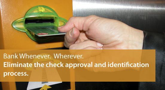 Bank Whenever.  Wherever.  Eliminate the check approval and identification process.